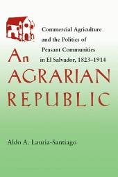 An Agrarian Republic: Commercial Agriculture and the Politics of Peasant Communities in El Salvador, 1823–1914