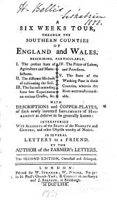 A six weeks tour through the southern counties of England and Wales: describing, particularly, I. The present state of agriculture and manufactures; II. The different methods of cultivating the soil; III. The success attending some late experiments on various grasses, &c.; IV. The prices of labour and provisions; V. The state of the working poor in those counties, wherein the riots were most remarkable; with descriptions and copper-plates, of such newly invented implements of husbandry as deserve to be generally known: interspersed with accounts of the seats of the nobility and gentry, and other objects worthy of notice; in several letters to a friend