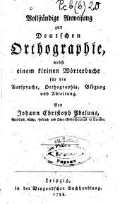 Vollständige Anweisung zur Deutschen Orthographie: nebst einem kleinen Wörterbuche für die Aussprache, Orthographie, Biegung und Ableitung, Band 2