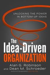 The Idea-Driven Organization: Unlocking the Power in Bottom-Up Ideas