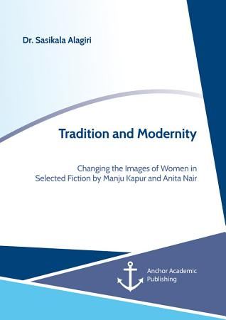 Tradition and Modernity  Changing the Images of Women in Selected Fiction by Manju Kapur and Anita Nair PDF