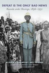 Defeat Is the Only Bad News: Rwanda under Musinga, 1896–1931