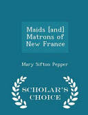 Maids  And  Matrons of New France   Scholar s Choice Edition PDF