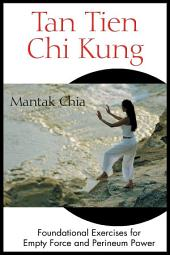 Tan Tien Chi Kung: Foundational Exercises for Empty Force and Perineum Power, Edition 2