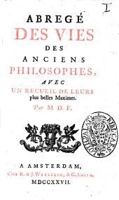 Abrege des vies des anciens philosophes, avec un recueil de leurs plus belles maximes. Par M. D. F.