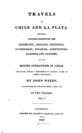 Travels in Chile and La Plata: Including Accounts Respecting the Geography, Geology, Statistics, Government, Finances, Agriculture, Manners and Customs and the Mining Operations in Chile : Collected During a Residence of Several Years in These Countries ; Illustrated by Original Maps, Views &c. ; in Two Volumes, Volume 1