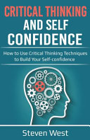 Critical Thinking and Self Confidence  How to Use Critical Thinking Techniques to Build Your Self confidence