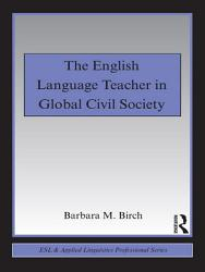 The English Language Teacher In Global Civil Society Book PDF