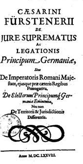Caesarini Fürstenerii De Jure Suprematus ac Legationis Principum Germaniae: Sive De Imperatoris Romani Majestate ... Praerogativa ...
