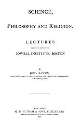 Science, Philosophy and Religion: Lectures Delivered Before the Lowell Institute, Boston
