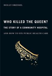 Who Killed the Queen?: The Story of a Community Hospital and How to Fix Public Health Care