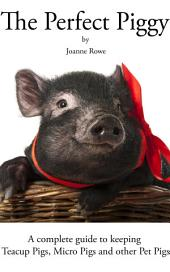 The Perfect Piggy: A Guide to Teacup Pigs, Micro Pigs and other Pet Pigs