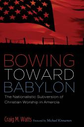 Bowing Toward Babylon: The Nationalistic Subversion of Christian Worship in America