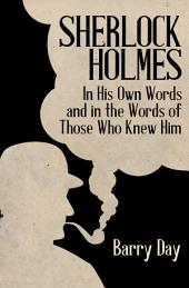 Sherlock Holmes: In His Own Words and in the Words of Those Who Knew Him