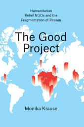 The Good Project: Humanitarian Relief NGOs and the Fragmentation of Reason