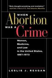 When Abortion Was a Crime: Women, Medicine, and Law in the United States, 1867-1973