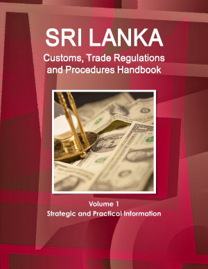 Sri Lanka Customs  Trade Regulations and Procedures Handbook Volume 1 Strategic and Practical Information PDF