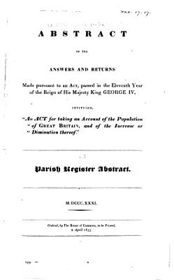 Abstract of the Answers and Returns Made Pursuant to an Act Passed in the Eleventh Year of the Reign of His Majesty King George IV  Intituled   An Act for Taking an Account of the Population of Great Britain  and of the Increase Or Diminution Thereof   M DCCC XXXI PDF