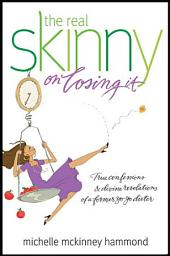 The Real Skinny on Losing It: True Confessions and Divine Revelations of a Former Yo-Yo Dieter