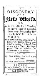 A Discovery of a New World, Or, a Discourse: Tending to Prove, that 'tis Probable There May be Another Habitable World in the Moon. With a Discourse Concerning the Probability of a Passage Thither. Unto which is Added, a Discourse Concerning a New Planet ...