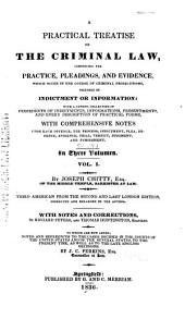 A Practical Treatise on the Criminal Law: Comprising the Practice, Pleadings, and Evidence, which Occur in the Course of Criminal Prosecutions, Whether by Indictment Or Information : with a Copious Collection of Precedents of Indictments, Informations, Presentments, and Every Description of Practical Forms, with Comprehensive Notes Upon Each Offence, the Process, Indictment, Plea, Defence, Evidence, Trial, Verdict, Judgment, and Punishment ...