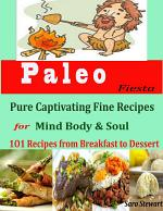 Paleo Fiesta : Pure Captivating Fine Recipes for Mind Body & Soul 101 Recipes from Breakfast to Dessert