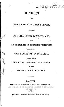 Minutes of Several Conversations  between the Rev  John Wesley  A M   and the Preachers in connexion with him  Containing the form of discipline established among the preachers and people in the Methodist Societies   A reprint of the edition of 1797  With a preface by Thomas Jackson   PDF