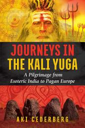Journeys in the Kali Yuga: A Pilgrimage from Esoteric India to Pagan Europe