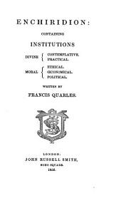 Enchiridion: Containing Institutions Divine Contemplative Practical: Moral Ethical Oeconomical Political