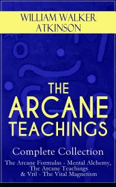 THE ARCANE TEACHINGS – Complete Collection: The Arcane Formulas - Mental Alchemy, The Arcane Teachings & Vril - The Vital Magnetism