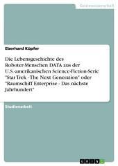 """Die Lebensgeschichte des Roboter-Menschen DATA aus der U.S.-amerikanischen Science-Fiction-Serie """"Star Trek - The Next Generation"""" oder """"Raumschiff Enterprise - Das nächste Jahrhundert"""""""