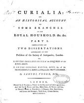 Curialia: Or, An Historical Account of Some Branches of the Royal Houshold &c., &c: Two dissertations ... I. On the obsolete office of the Esquires of the King's Body. II. On the original nature, duty, &c. of the Gentlemen of the King's most honourable Privy Chamber