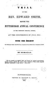 Trial of the Rev. Edward Smith before the Pittsburgh Annual Conference of the Methodist Episcopal Church at the conference of July, 1841,: with the sermon on which the principal charge was mainly predicated