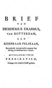 Brief van Desiderius Erasmus, van Rotterdam, aan Koenraad Pelikaan,: bevattende zyn gevoelen wegens het Heilig Avondmaal des Heeren. Mitsgaders twee predikatien, onlangs over dezelve stoffe gedaan, Volume 1