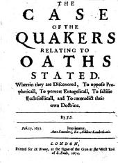 The Case of the Quakers Relating to Oaths Stated: Wherein They are Discovered, to Oppose Propheticall, to Pervert Evangelicall, to Falsifie Ecclesiasticall, and to Contradict Their Own Doctrine