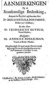 Aanmerkingen op de staatkundige bedenking, rakende het verschil tusschen den heer dr. Bonaventura Dortmont, doctor van 't Gasthuys; en den heer dr. Fredericus Ruysch, vroed-doctor; mitsgaders Mr. Andries Boekelman, vroed- en breuk-meester: Hooghnoodigh soo wel van de heeren van de Regeeringh als van alle kunstkundige en curieusheid beminnende liefhebbers in acht genomen te worden, Volume 1