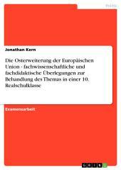 Die Osterweiterung der Europäischen Union - fachwissenschaftliche und fachdidaktische Überlegungen zur Behandlung des Themas in einer 10. Realschulklasse