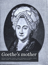 Goethe's Mother: Correspondence of Catharine Elizabeth Goethe with Goethe, Lavater, Wieland, Duchess Anna Amalia of Saxe-Weimar, Friedrich Von Stein, and Others