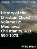 History of the Christian Church, Volume IV: Mediaeval Christianity. A.D. 590-1073.