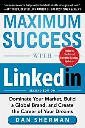 Maximum Success with LinkedIn: Dominate Your Market, Build a Global Brand, and Create the Career of Your Dreams: Edition 2
