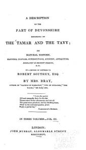 A Description of the Part of Devonshire Bordering on the Tamar and the Tavy: Its Natural History, Manners, Customs, Superstitions, Scenery, Antiquities, Biography of Eminent Persons, &c. &c. in a Series of Letters to Robert Southey, Esq, Volume 3
