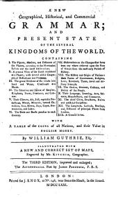 A new geographical, historical, and commercial Grammar; and present state of the several kingdoms of the world. ... Illustrated with ... large maps, engraved by Mr. Kitchin. The second edition