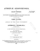 Athenæ Oxonienses: An Exact History of All the Writers and Bishops who Have Had Their Education in the University of Oxford. To which are Added, the Fasti Or Annals, of the Said University, Volume 4