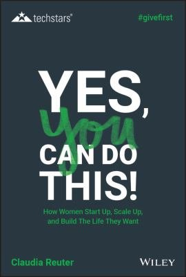 Yes, You Can Do This! How Women Start Up, Scale Up, and Build The Life They Want