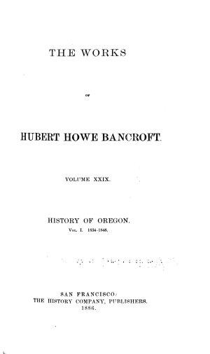 The Works of Hubert Howe Bancroft      History of Oregon  1886 88  v 31  History of Washington  Idaho  and Montana  1890