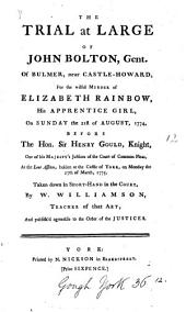 The Trial at Large of John Bolton, Gent: Of Bulmer, Near Castle-Howard, for the Wilful Murder of Elizabeth Rainbow, His Apprentice Girl, on Sunday the 21st of August, 1774, Before the Hon. Sir Henry Gould, ... at the Lent Assizes, Holden at the Castle of York, on Monday the 27th of March, 1775. Taken Down in Short-hand in the Court, by W. Williamson, ...