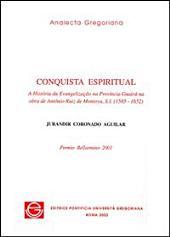 Conquista espiritual: a história da evangelização na Provincia Guairána obra de Antônio Ruiz de Montoya, S.I. (1585-1652)