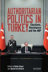 Authoritarian Politics in Turkey: Elections, Resistance and the AKP
