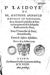 Plaidoyé de M. Antoine Arnauld... Pour l'Vniuersité de Paris, demanderesse, contre les Iesuites defendeurs. Des 12. et 13. Iuillet 1594