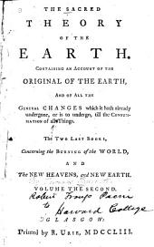 The Sacred Theory of the Earth: Containing an Account of Its Original Creation, and of All the Changes, which it Hath Undergone, Or is to Undergo, Until the Consummation of All Things, Volume 2